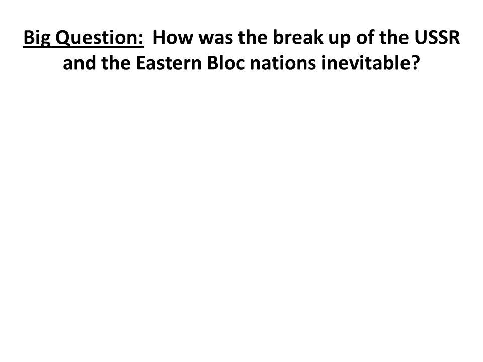 Big Question: How was the break up of the USSR and the Eastern Bloc nations inevitable?