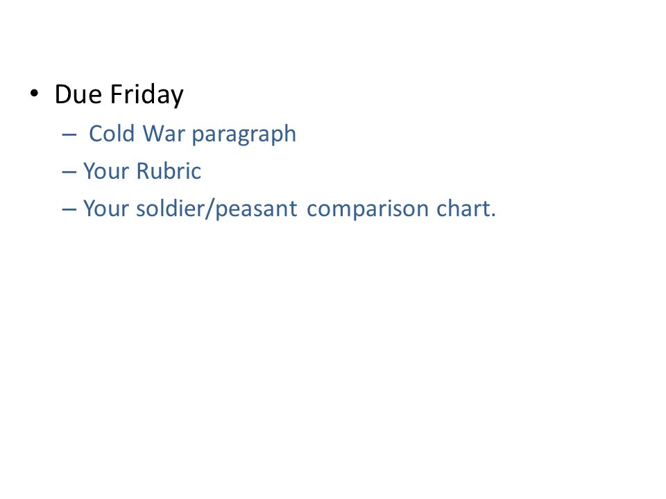 Due Friday – Cold War paragraph – Your Rubric – Your soldier/peasant comparison chart.
