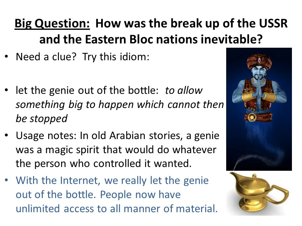 Big Question: How was the break up of the USSR and the Eastern Bloc nations inevitable? Need a clue? Try this idiom: let the genie out of the bottle: