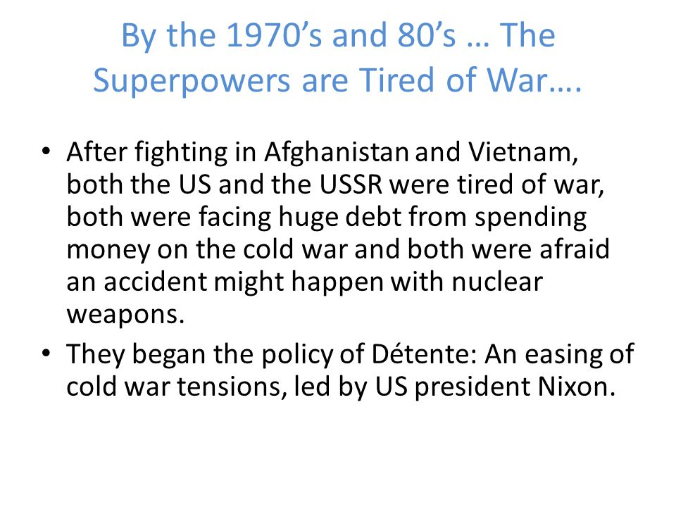 By the 1970s and 80s … The Superpowers are Tired of War…. After fighting in Afghanistan and Vietnam, both the US and the USSR were tired of war, both
