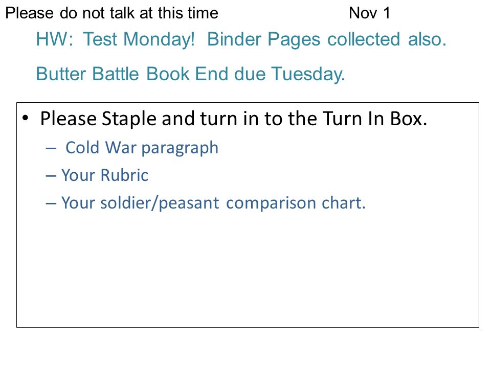 Please do not talk at this timeNov 1 HW: Test Monday! Binder Pages collected also. Butter Battle Book End due Tuesday. Please Staple and turn in to th