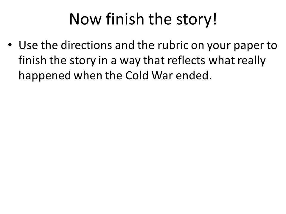 Now finish the story! Use the directions and the rubric on your paper to finish the story in a way that reflects what really happened when the Cold Wa