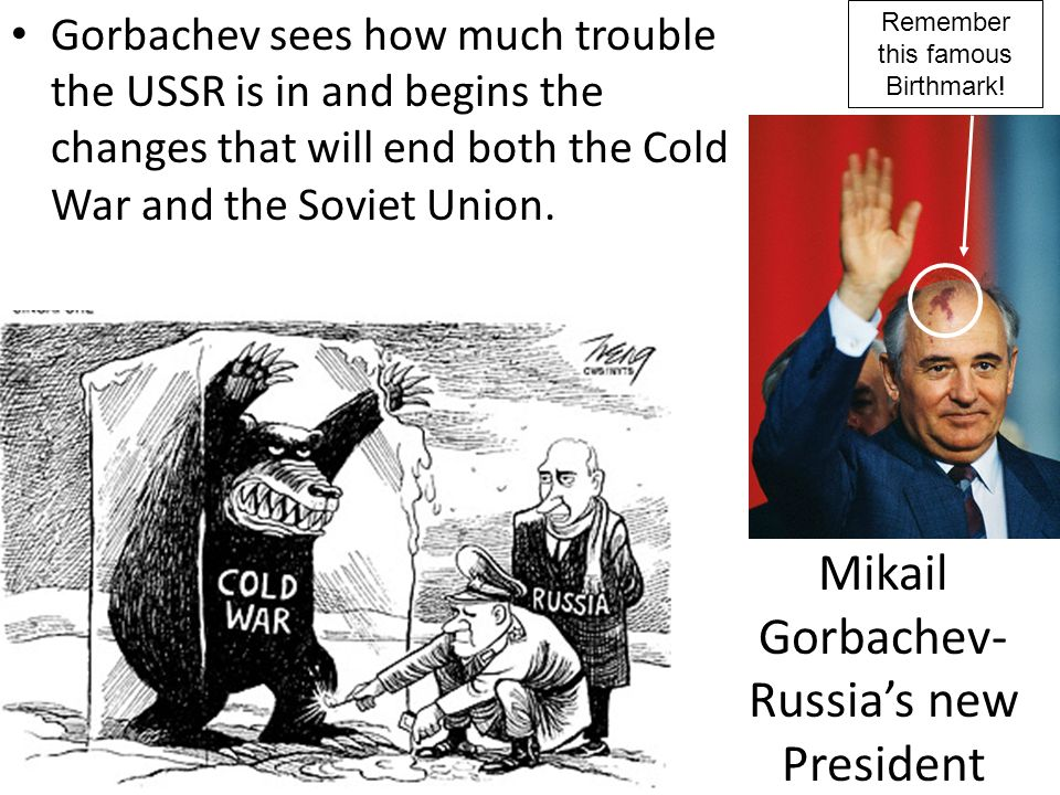 Mikail Gorbachev- Russias new President Gorbachev sees how much trouble the USSR is in and begins the changes that will end both the Cold War and the