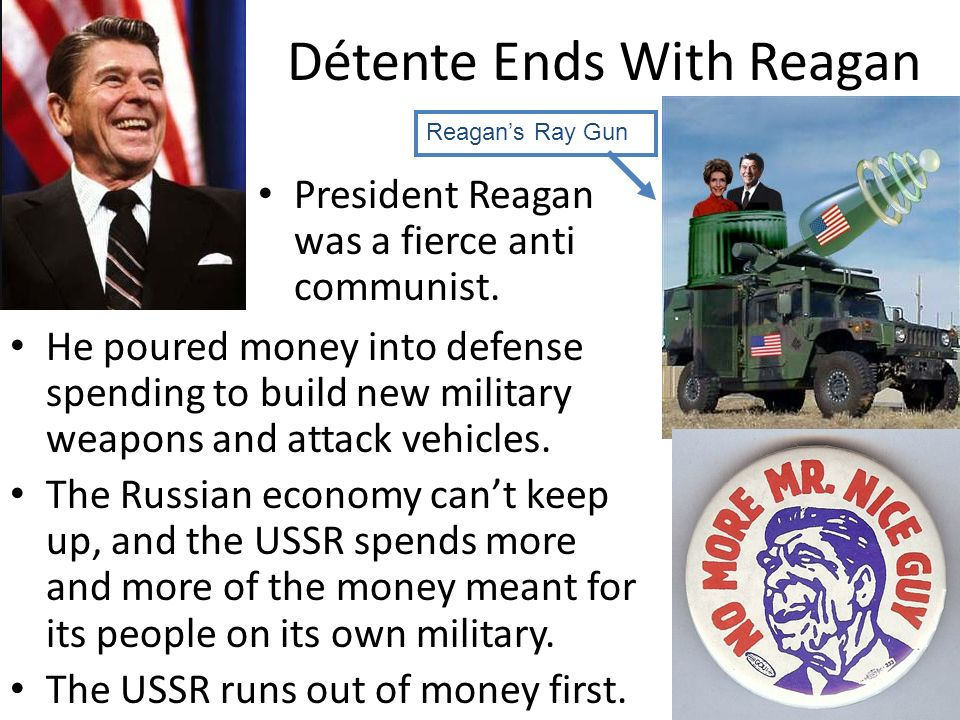 Détente Ends With Reagan He poured money into defense spending to build new military weapons and attack vehicles. The Russian economy cant keep up, an