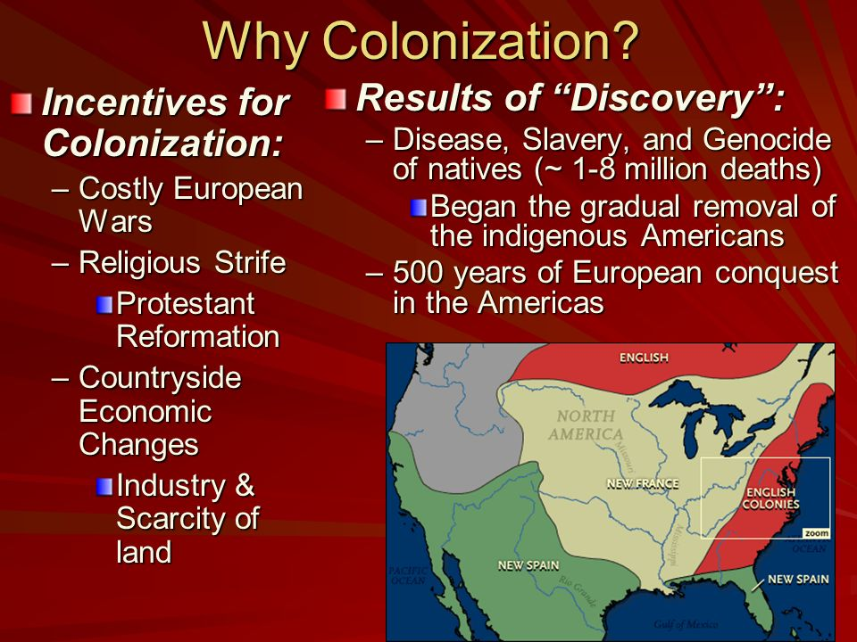 Why Colonization? Incentives for Colonization: –Costly European Wars –Religious Strife Protestant Reformation –Countryside Economic Changes Industry &