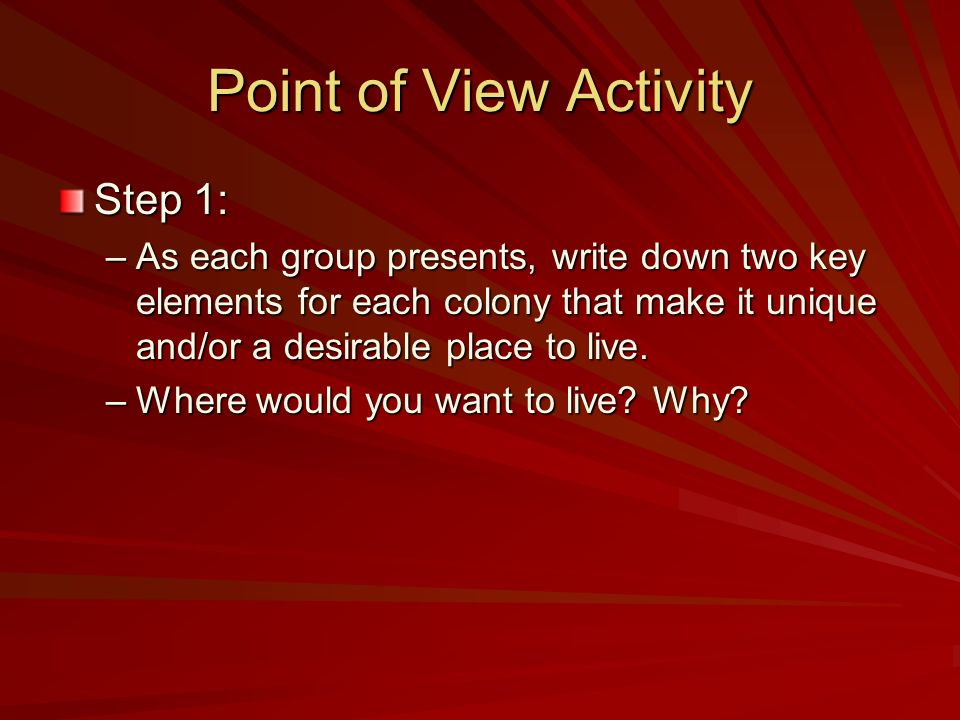 Point of View Activity Step 1: –As each group presents, write down two key elements for each colony that make it unique and/or a desirable place to li