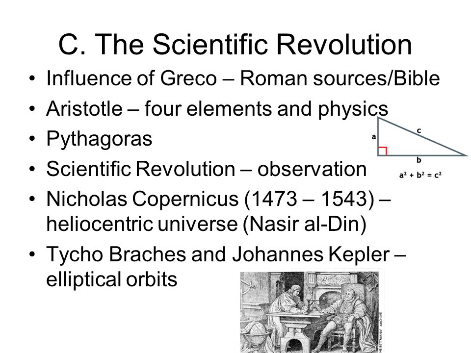 C. The Scientific Revolution Influence of Greco – Roman sources/Bible Aristotle – four elements and physics Pythagoras Scientific Revolution – observa