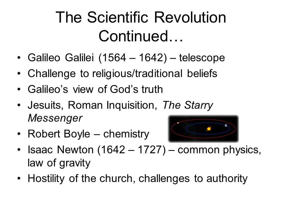 The Scientific Revolution Continued… Galileo Galilei (1564 – 1642) – telescope Challenge to religious/traditional beliefs Galileos view of Gods truth