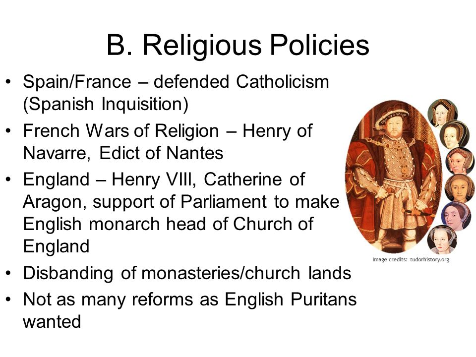 B. Religious Policies Spain/France – defended Catholicism (Spanish Inquisition) French Wars of Religion – Henry of Navarre, Edict of Nantes England –