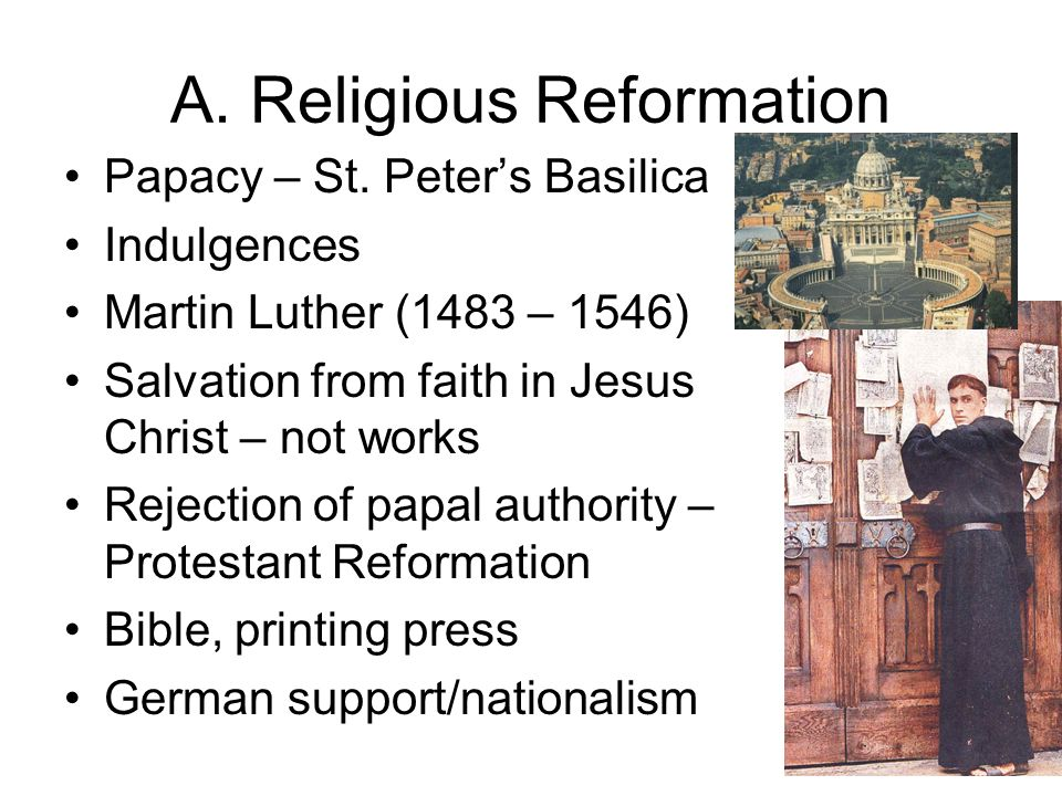 A. Religious Reformation Papacy – St. Peters Basilica Indulgences Martin Luther (1483 – 1546) Salvation from faith in Jesus Christ – not works Rejecti