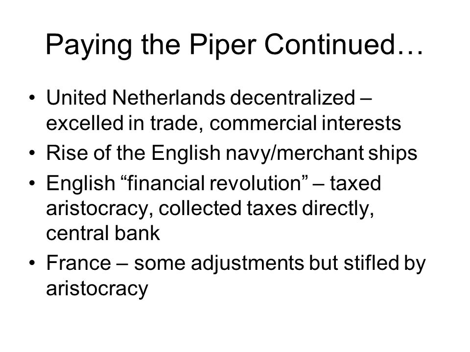 Paying the Piper Continued… United Netherlands decentralized – excelled in trade, commercial interests Rise of the English navy/merchant ships English