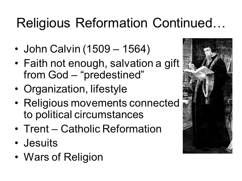 Religious Reformation Continued… John Calvin (1509 – 1564) Faith not enough, salvation a gift from God – predestined Organization, lifestyle Religious