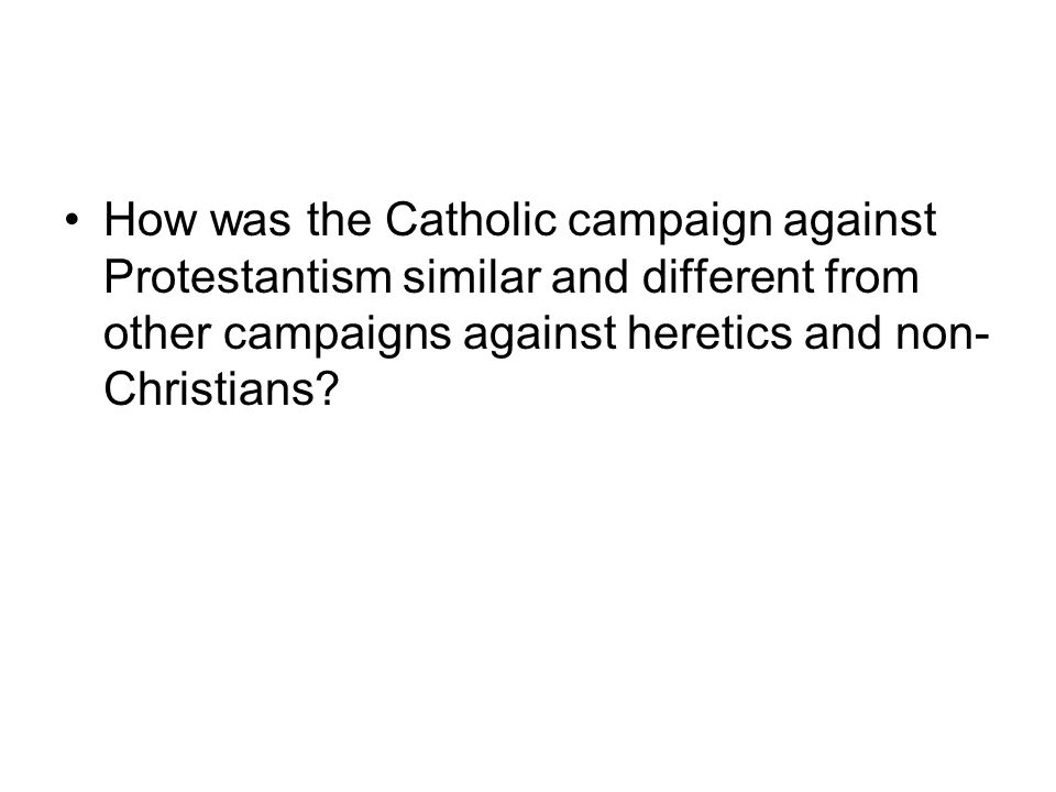 How was the Catholic campaign against Protestantism similar and different from other campaigns against heretics and non- Christians?