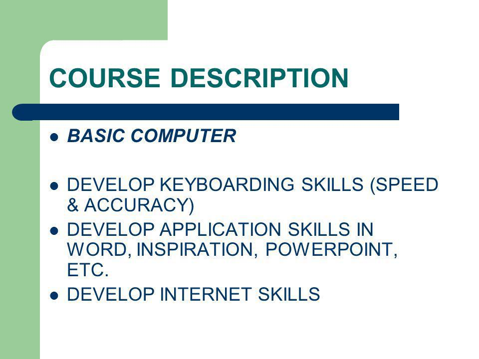 COURSE DESCRIPTION BASIC COMPUTER DEVELOP KEYBOARDING SKILLS (SPEED & ACCURACY) DEVELOP APPLICATION SKILLS IN WORD, INSPIRATION, POWERPOINT, ETC. DEVE