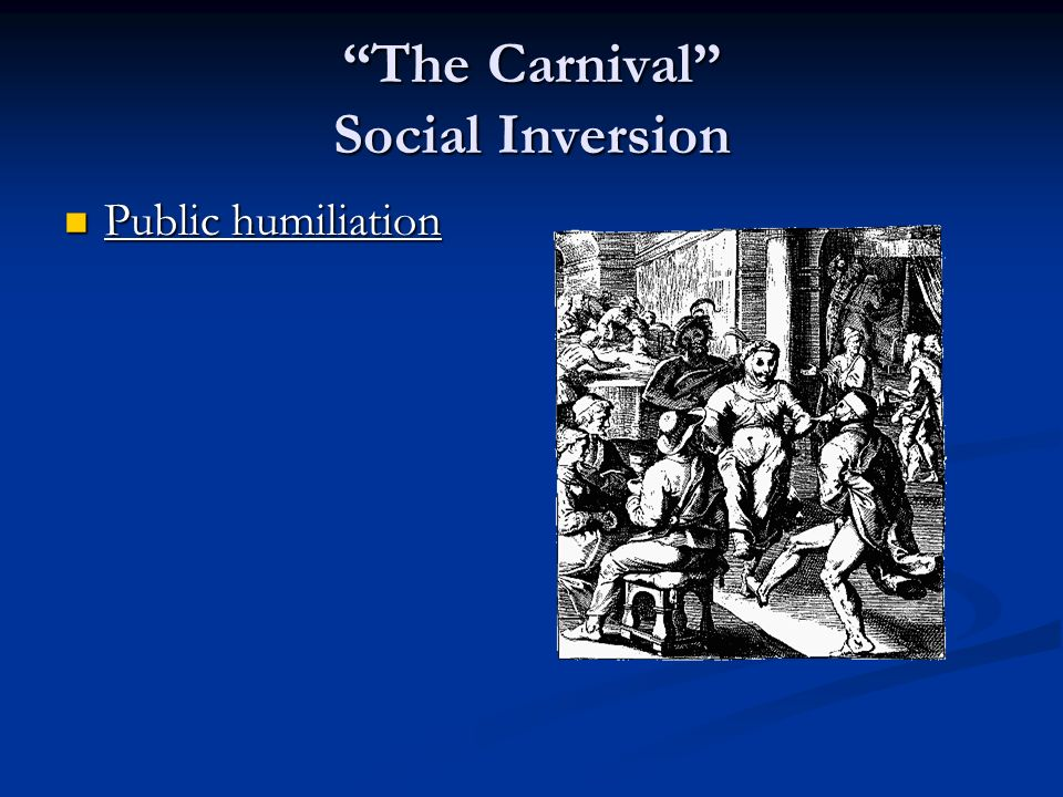 The Carnival Social Inversion Public humiliation Public humiliation