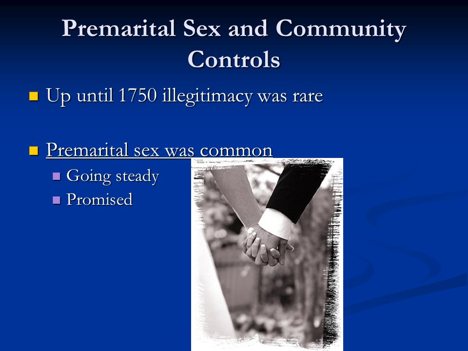 Premarital Sex and Community Controls Up until 1750 illegitimacy was rare Up until 1750 illegitimacy was rare Premarital sex was common Premarital sex