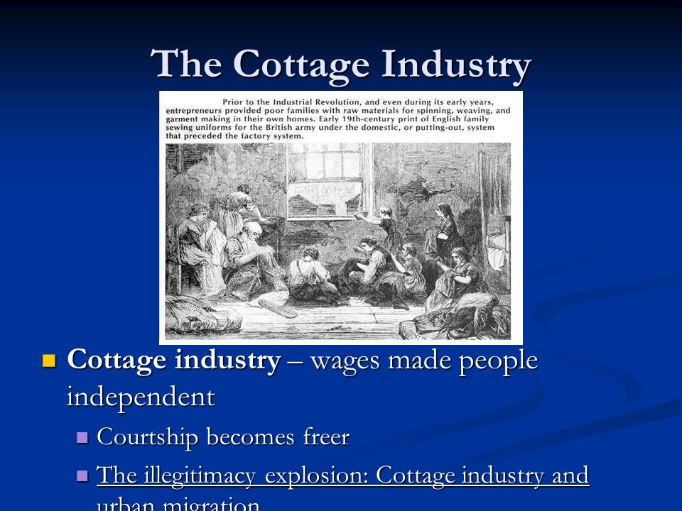 The Cottage Industry Cottage industry – wages made people independent Cottage industry – wages made people independent Courtship becomes freer Courtship becomes freer The illegitimacy explosion: Cottage industry and urban migration The illegitimacy explosion: Cottage industry and urban migration