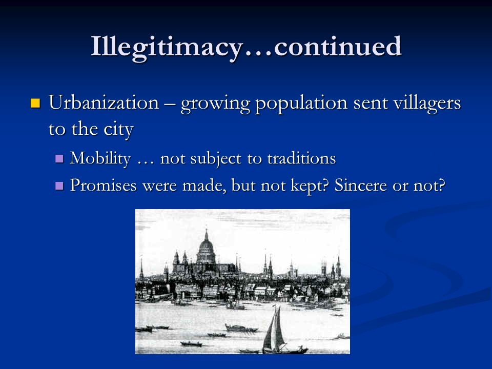 Illegitimacy…continued Urbanization – growing population sent villagers to the city Urbanization – growing population sent villagers to the city Mobility … not subject to traditions Mobility … not subject to traditions Promises were made, but not kept.