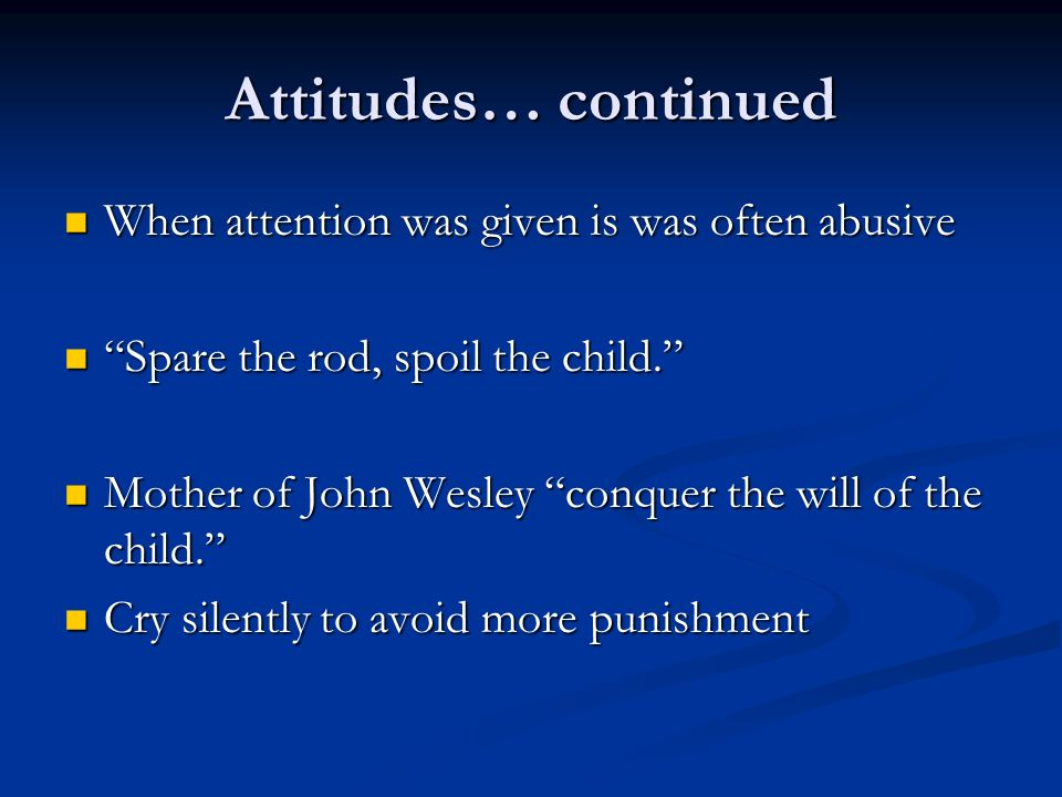 Attitudes… continued When attention was given is was often abusive When attention was given is was often abusive Spare the rod, spoil the child. Spare