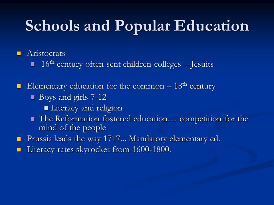 Schools and Popular Education Aristocrats Aristocrats 16 th century often sent children colleges – Jesuits 16 th century often sent children colleges – Jesuits Elementary education for the common – 18 th century Elementary education for the common – 18 th century Boys and girls 7-12 Boys and girls 7-12 Literacy and religion Literacy and religion The Reformation fostered education… competition for the mind of the people The Reformation fostered education… competition for the mind of the people Prussia leads the way