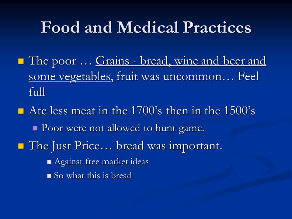Food and Medical Practices The poor … Grains - bread, wine and beer and some vegetables, fruit was uncommon… Feel full The poor … Grains - bread, wine and beer and some vegetables, fruit was uncommon… Feel full Ate less meat in the 1700s then in the 1500s Ate less meat in the 1700s then in the 1500s Poor were not allowed to hunt game.