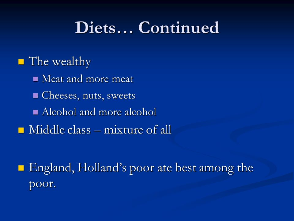 Diets… Continued The wealthy The wealthy Meat and more meat Meat and more meat Cheeses, nuts, sweets Cheeses, nuts, sweets Alcohol and more alcohol Alcohol and more alcohol Middle class – mixture of all Middle class – mixture of all England, Hollands poor ate best among the poor.