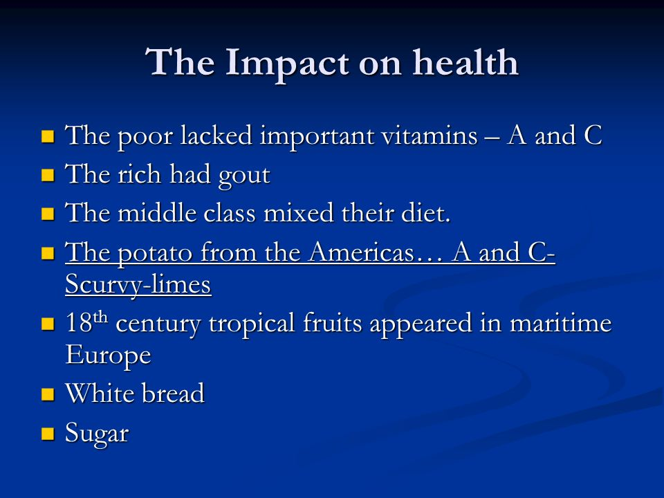 The Impact on health The poor lacked important vitamins – A and C The poor lacked important vitamins – A and C The rich had gout The rich had gout The middle class mixed their diet.