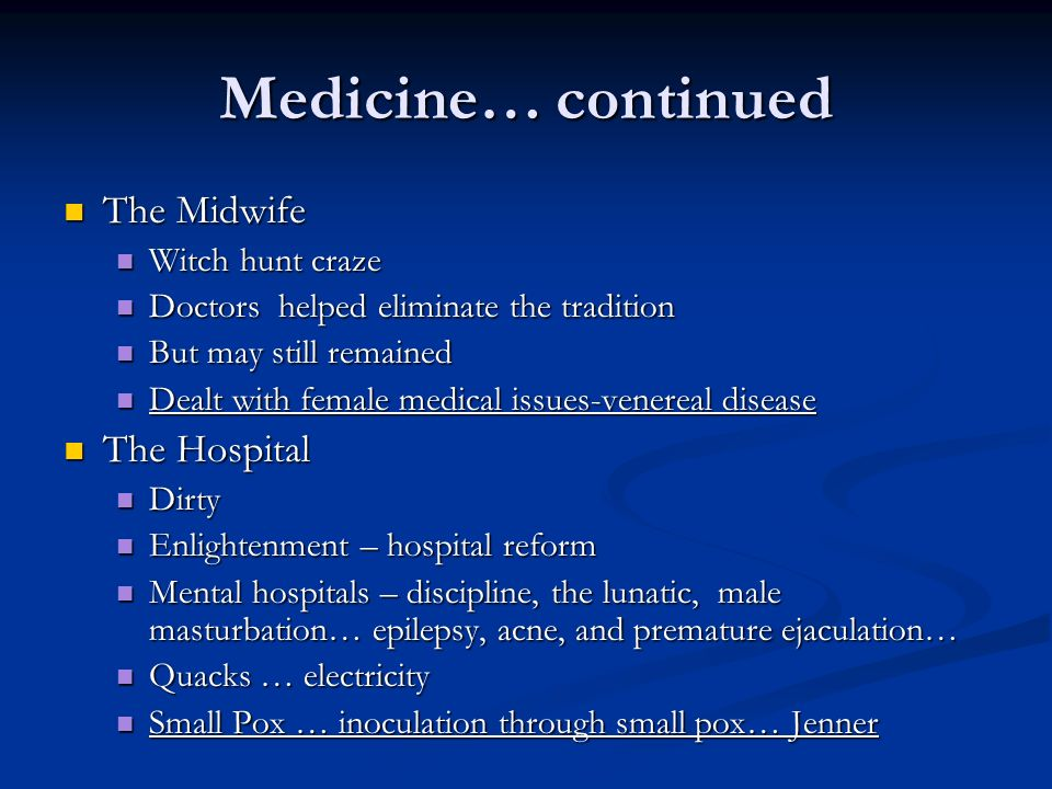 Medicine… continued The Midwife The Midwife Witch hunt craze Witch hunt craze Doctors helped eliminate the tradition Doctors helped eliminate the tradition But may still remained But may still remained Dealt with female medical issues-venereal disease Dealt with female medical issues-venereal disease The Hospital The Hospital Dirty Dirty Enlightenment – hospital reform Enlightenment – hospital reform Mental hospitals – discipline, the lunatic, male masturbation… epilepsy, acne, and premature ejaculation… Mental hospitals – discipline, the lunatic, male masturbation… epilepsy, acne, and premature ejaculation… Quacks … electricity Quacks … electricity Small Pox … inoculation through small pox… Jenner Small Pox … inoculation through small pox… Jenner