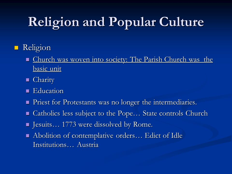 Religion and Popular Culture Religion Religion Church was woven into society: The Parish Church was the basic unit Church was woven into society: The Parish Church was the basic unit Charity Charity Education Education Priest for Protestants was no longer the intermediaries.