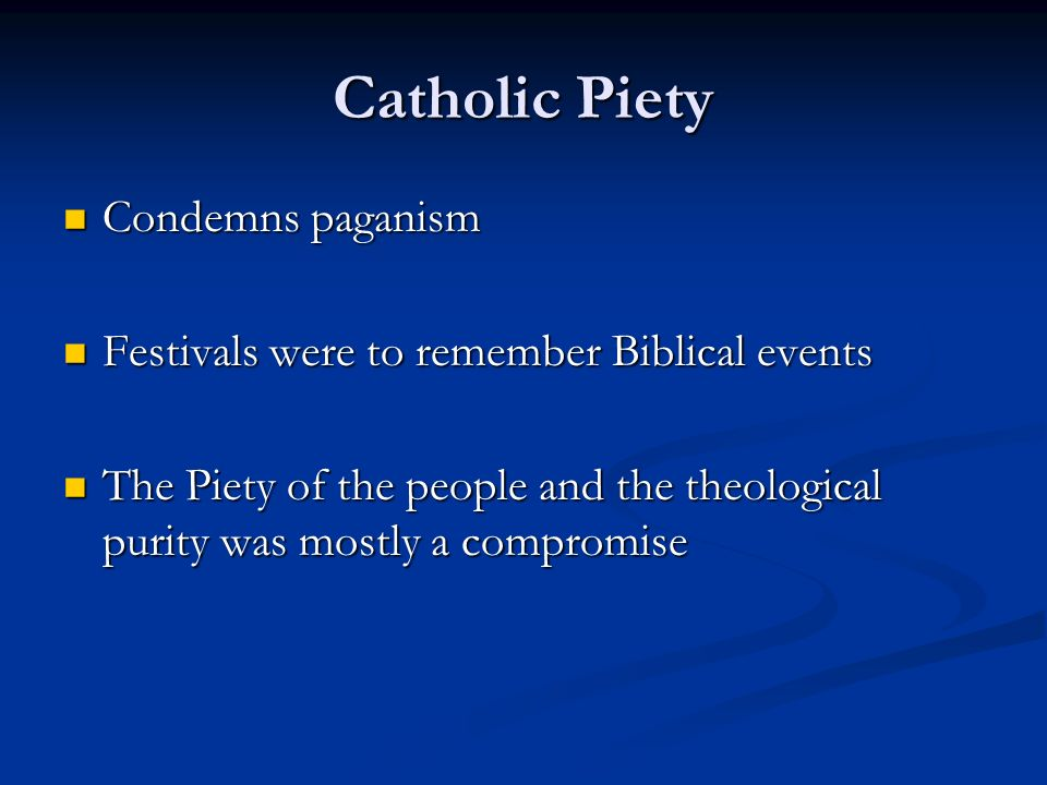 Catholic Piety Condemns paganism Condemns paganism Festivals were to remember Biblical events Festivals were to remember Biblical events The Piety of