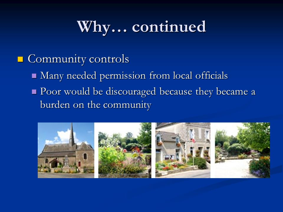 Why… continued Community controls Community controls Many needed permission from local officials Many needed permission from local officials Poor would be discouraged because they became a burden on the community Poor would be discouraged because they became a burden on the community