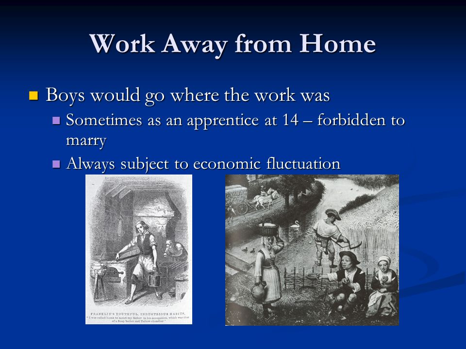 Work Away from Home Boys would go where the work was Boys would go where the work was Sometimes as an apprentice at 14 – forbidden to marry Sometimes as an apprentice at 14 – forbidden to marry Always subject to economic fluctuation Always subject to economic fluctuation