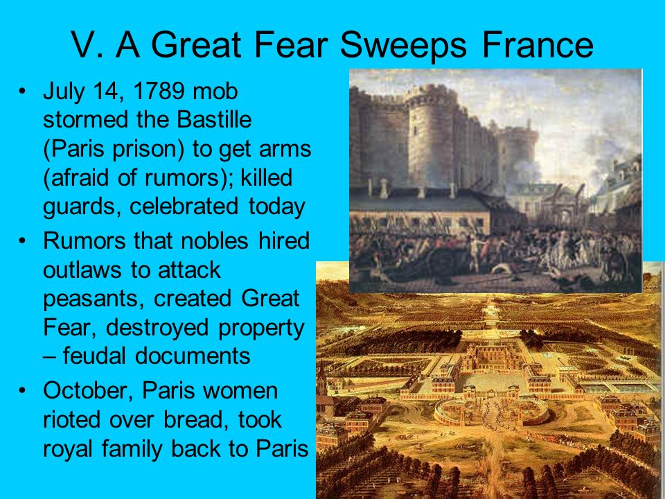 V. A Great Fear Sweeps France July 14, 1789 mob stormed the Bastille (Paris prison) to get arms (afraid of rumors); killed guards, celebrated today Ru