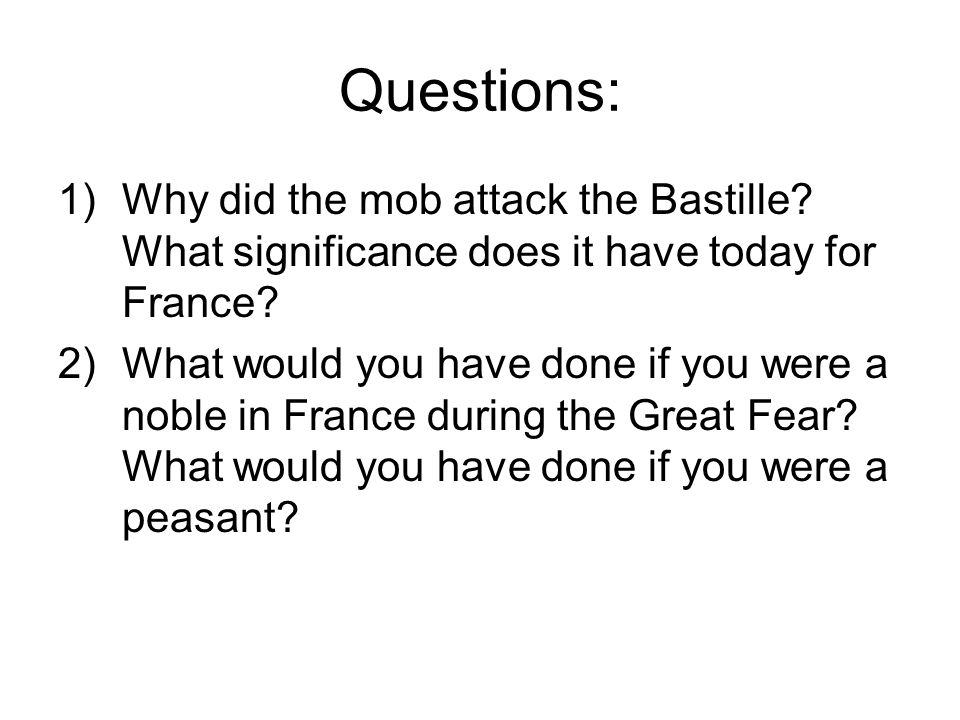 Questions: 1)Why did the mob attack the Bastille? What significance does it have today for France? 2)What would you have done if you were a noble in F