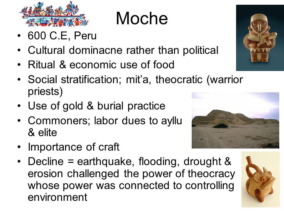Moche 600 C.E, Peru Cultural dominacne rather than political Ritual & economic use of food Social stratification; mita, theocratic (warrior priests) U