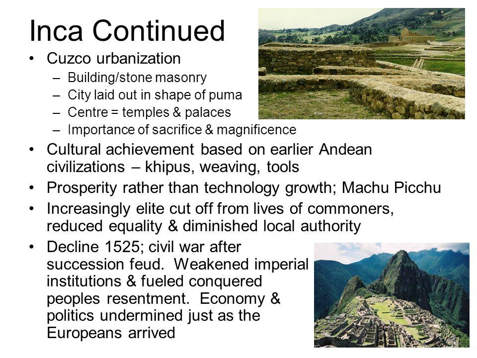 Inca Continued Cuzco urbanization –Building/stone masonry –City laid out in shape of puma –Centre = temples & palaces –Importance of sacrifice & magni