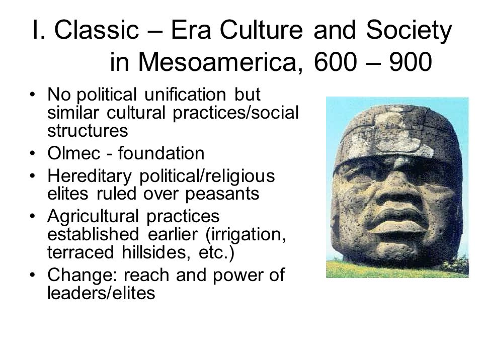 I. Classic – Era Culture and Society in Mesoamerica, 600 – 900 No political unification but similar cultural practices/social structures Olmec - found