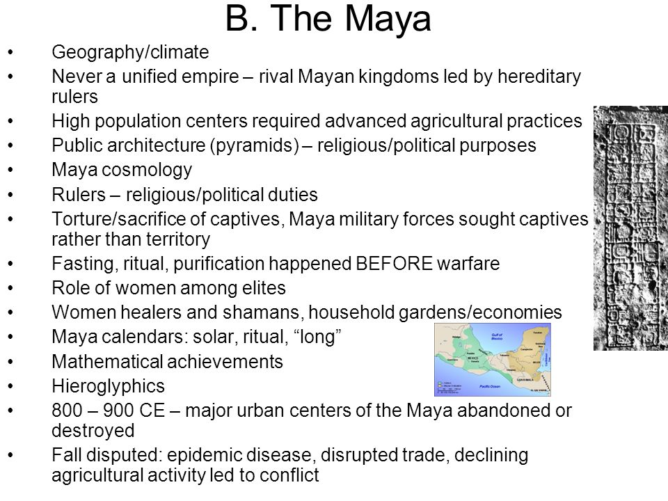 B. The Maya Geography/climate Never a unified empire – rival Mayan kingdoms led by hereditary rulers High population centers required advanced agricul