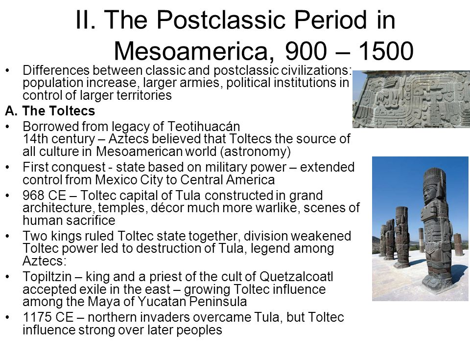 II. The Postclassic Period in Mesoamerica, 900 – 1500 Differences between classic and postclassic civilizations: population increase, larger armies, p