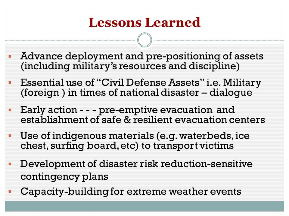Lessons Learned Advance deployment and pre-positioning of assets (including militarys resources and discipline) Essential use of Civil Defense Assets i.e.