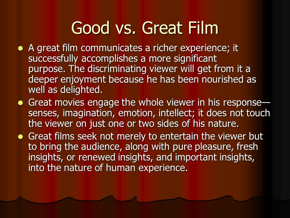 Good vs. Great Film A great film communicates a richer experience; it successfully accomplishes a more significant purpose. The discriminating viewer