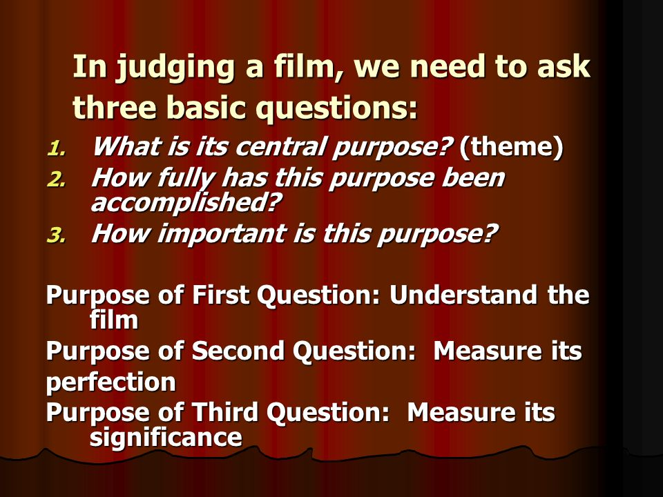 In judging a film, we need to ask three basic questions: 1. What is its central purpose? (theme) 2. How fully has this purpose been accomplished? 3. H