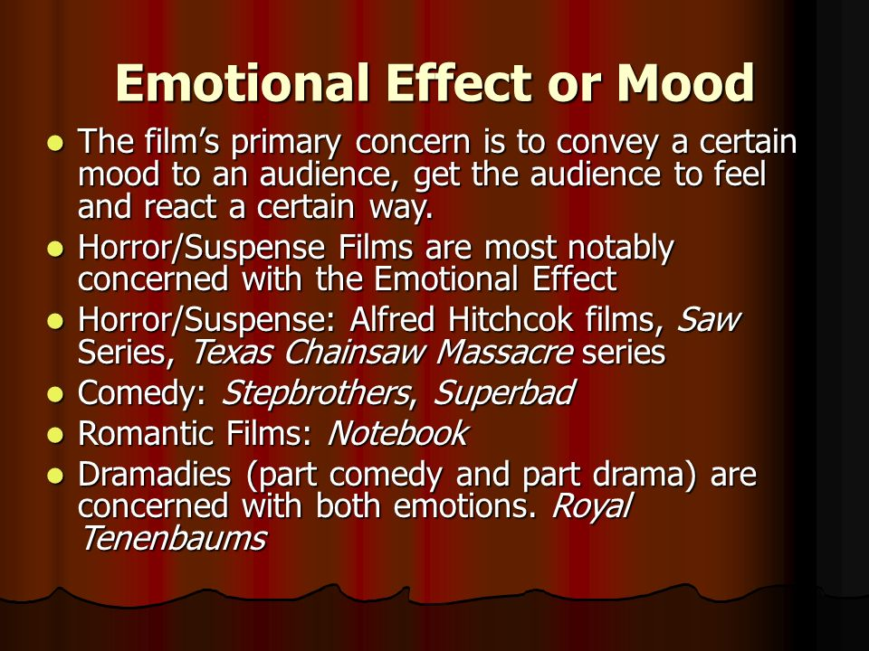 Emotional Effect or Mood The films primary concern is to convey a certain mood to an audience, get the audience to feel and react a certain way. The f