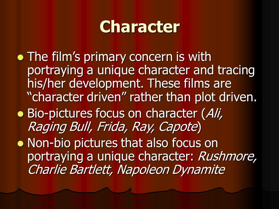 Character The films primary concern is with portraying a unique character and tracing his/her development. These films are character driven rather tha