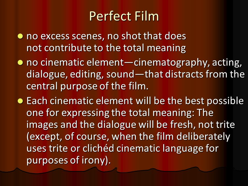 Perfect Film no excess scenes, no shot that does not contribute to the total meaning no excess scenes, no shot that does not contribute to the total m