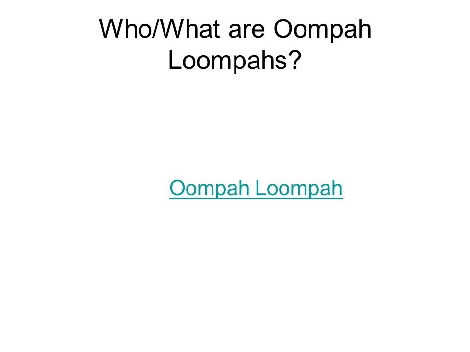 Who/What are Oompah Loompahs? Oompah Loompah