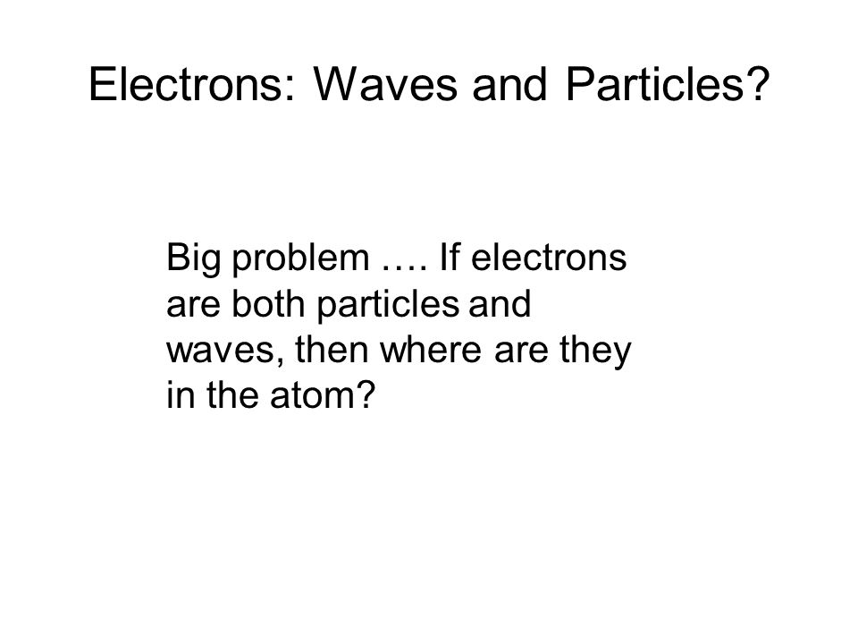 Electrons: Waves and Particles? Big problem …. If electrons are both particles and waves, then where are they in the atom?