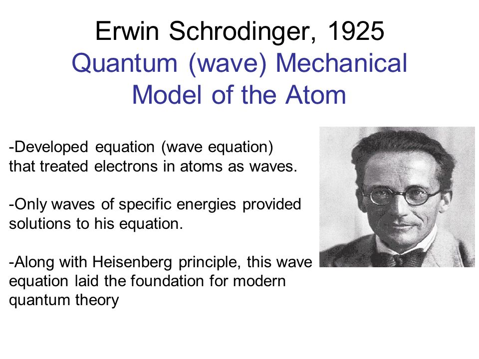Erwin Schrodinger, 1925 Quantum (wave) Mechanical Model of the Atom -Developed equation (wave equation) that treated electrons in atoms as waves. -Onl