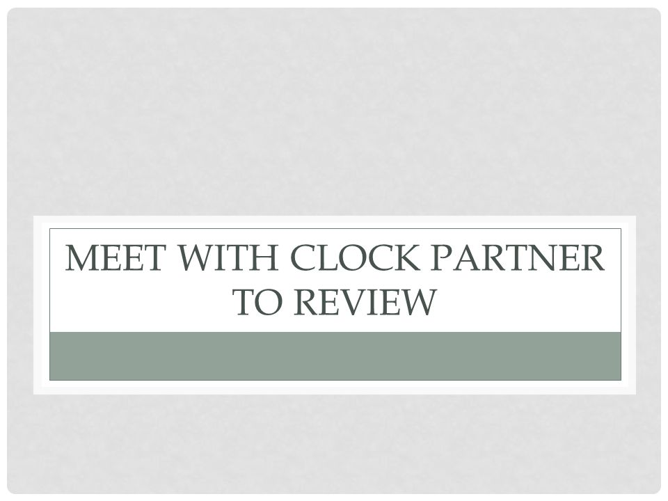 MEET WITH CLOCK PARTNER TO REVIEW
