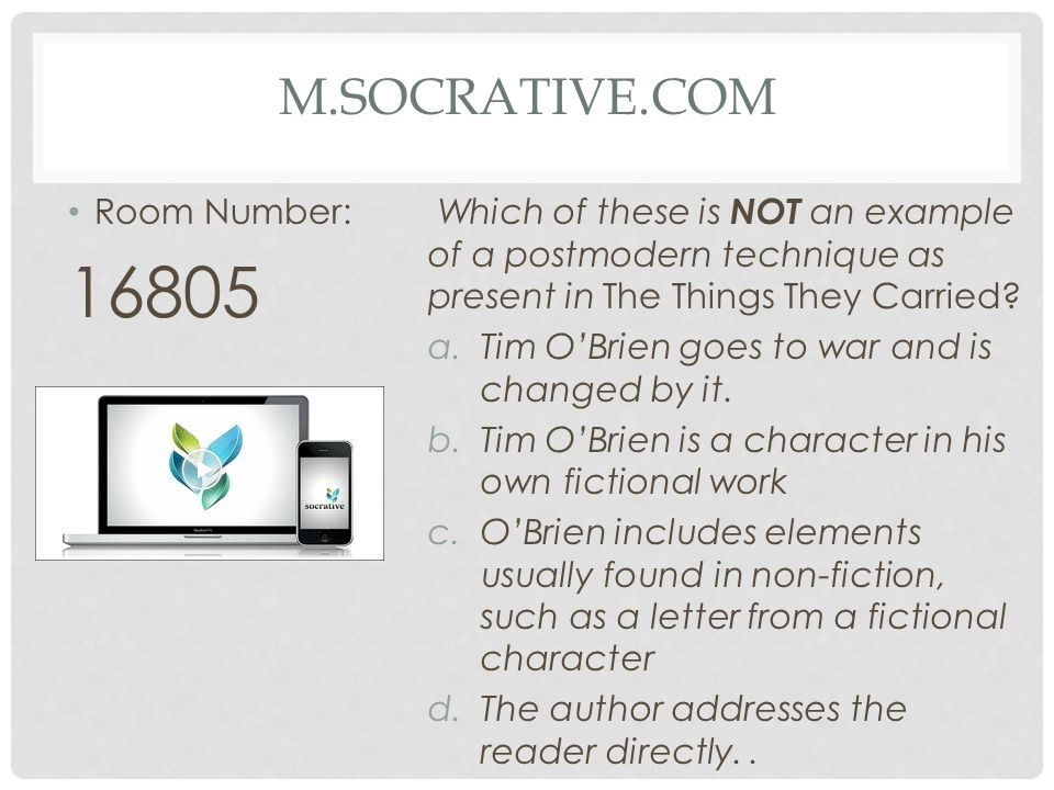 M.SOCRATIVE.COM Room Number: 16805 Which of these is NOT an example of a postmodern technique as present in The Things They Carried? a. Tim OBrien goe